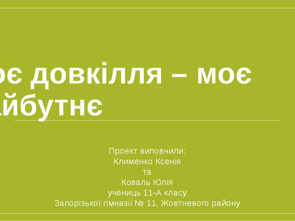 Моє довкілля – моє майбутнє Проект виповнили: Клименко Ксенія та Коваль Юлія ...