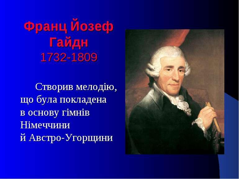 Франц Йозеф Гайдн 1732-1809 Створив мелодію, що була покладена в основу гімні...