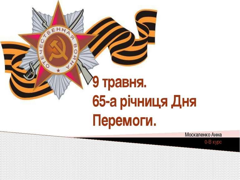 9 травня. 65-а річниця Дня Перемоги. Москаленко Анна 0-В курс