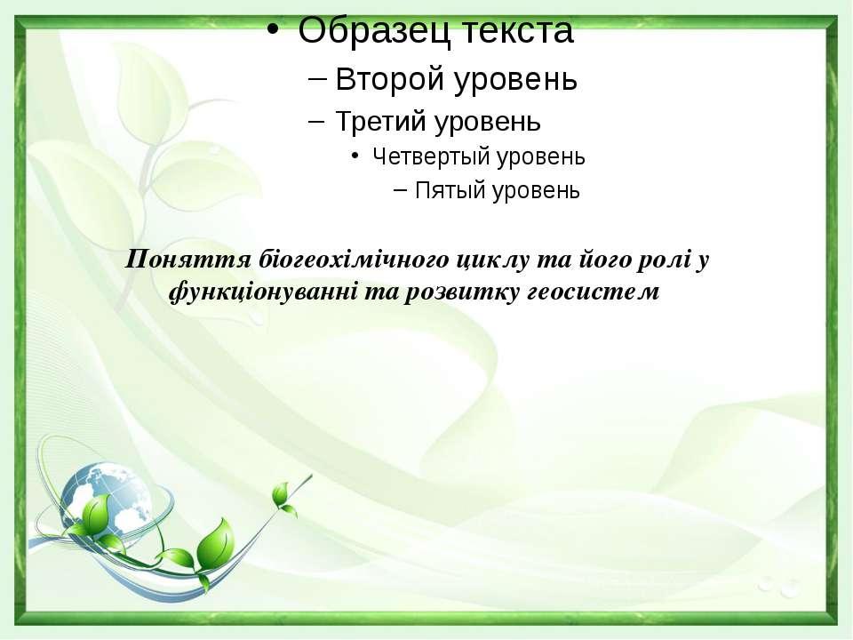 Поняття біогеохімічного циклу та його ролі у функціонуванні та розвитку геос...