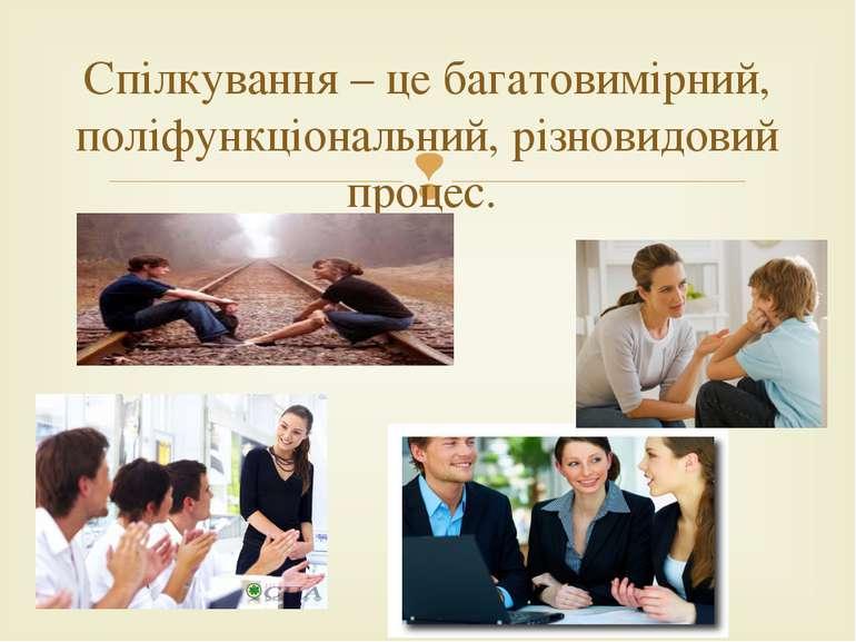 Спілкування – це багатовимірний, поліфункціональний, різновидовий процес.