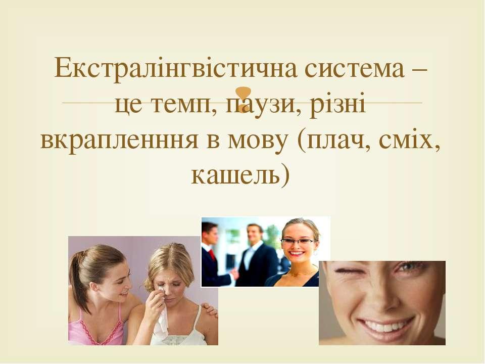 Екстралінгвістична система – це темп, паузи, різні вкрапленння в мову (плач, ...
