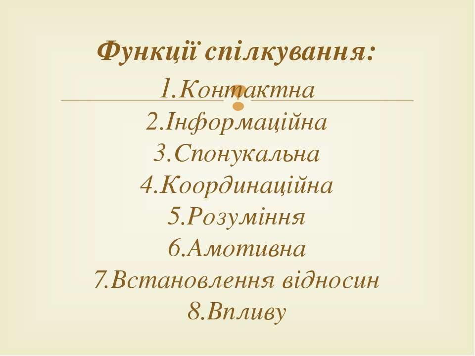 Функції спілкування: 1.Контактна 2.Інформаційна 3.Спонукальна 4.Координаційна...