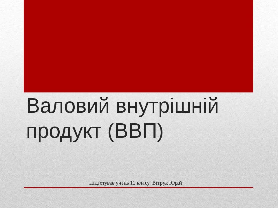 Валовий внутрішній продукт (ВВП) Підготував учень 11 класу: Вітрук Юрій