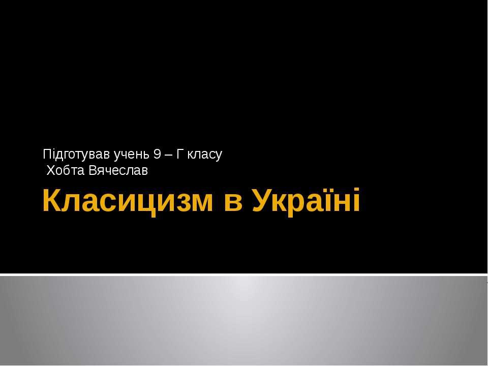 Класицизм в Україні Підготував учень 9 – Г класу Хобта Вячеслав