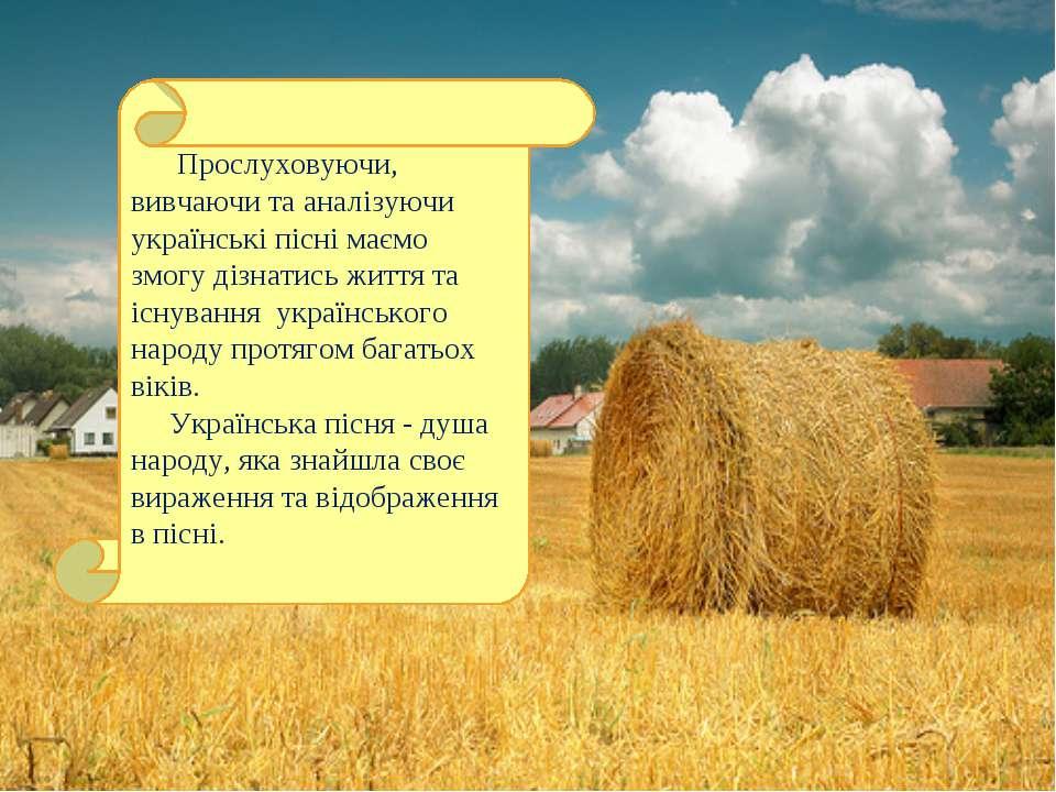 Прослуховуючи, вивчаючи та аналізуючи українські пісні маємо змогу дізнатись ...
