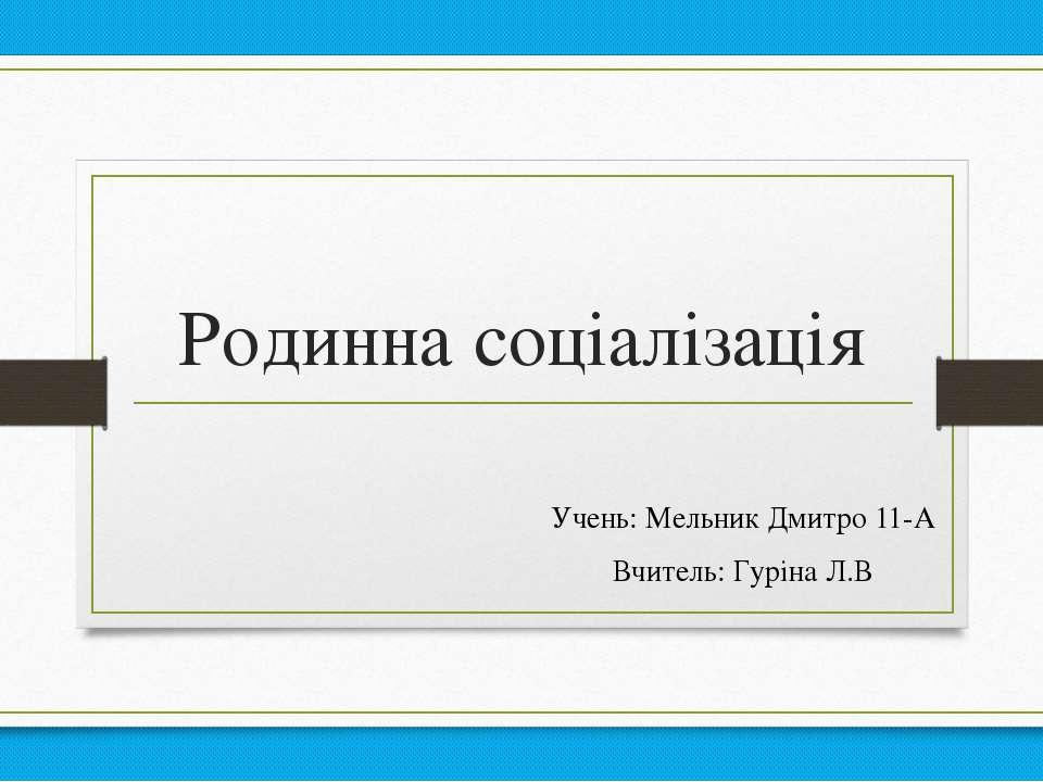 Родинна соціалізація Учень: Мельник Дмитро 11-А Вчитель: Гуріна Л.В
