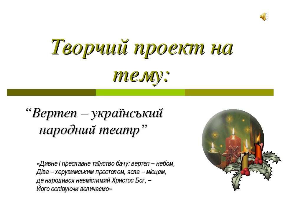 """Творчий проект на тему: """"Вертеп – український народний театр"""" «Дивне і пресла..."""