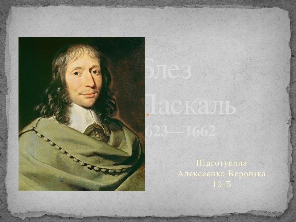 Підготувала Алєксєєнко Вероніка 10-Б Блез Паскаль 1623—1662