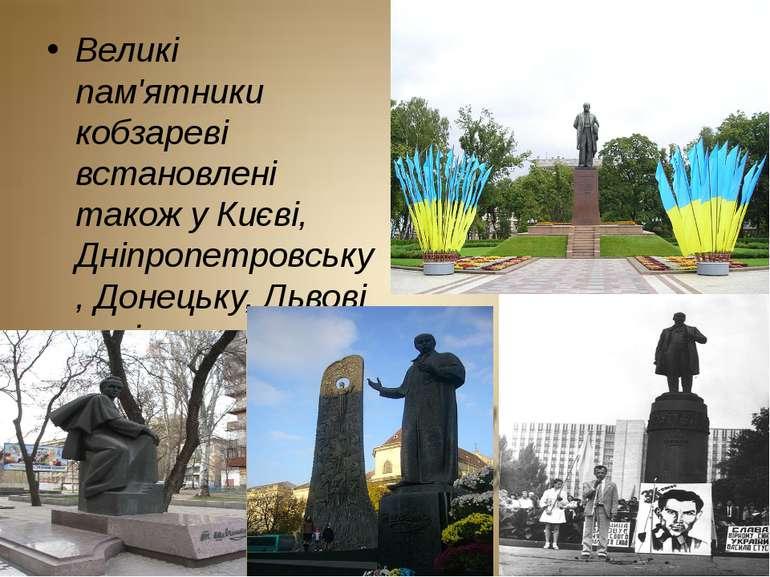 Великі пам'ятники кобзареві встановлені також у Києві, Дніпропетровську, Доне...