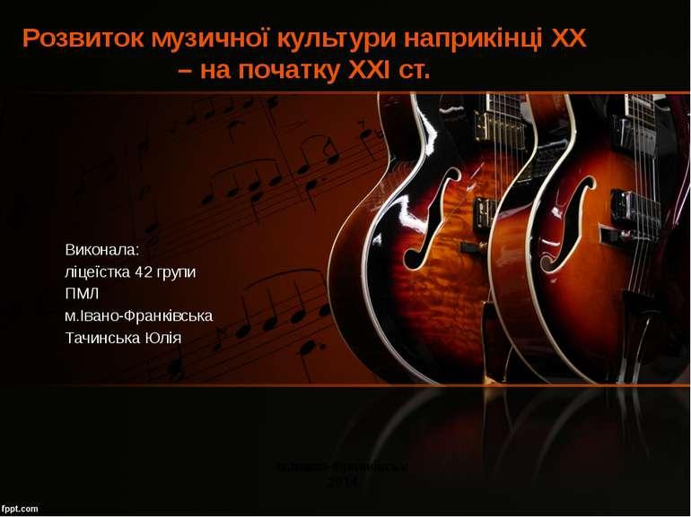 Розвиток музичної культури наприкінці XX – на початку XXI ст. Виконала: ліцеї...