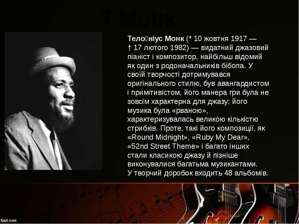 Т.Монк Тело ніус Монк(*10 жовтня1917— †17 лютого1982)— видатний джазов...