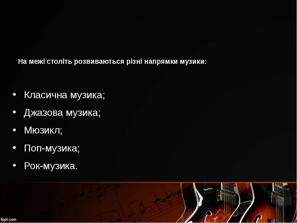 На межі століть розвиваються різні напрямки музики: Класична музика; Джазова ...