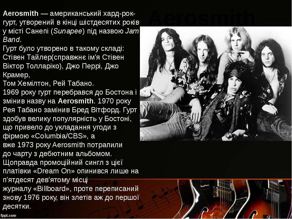 Aerosmith— американськийхард-рок-гурт, утворений в кінці шістдесятих років ...