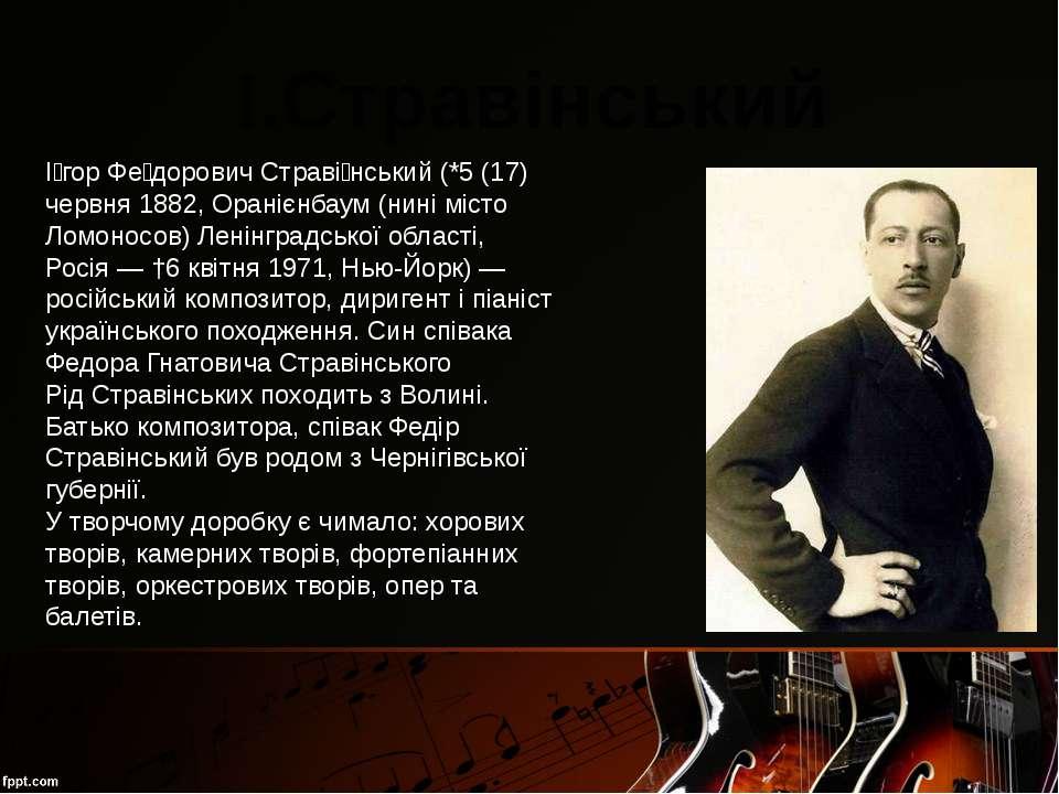 І.Стравінський І гор Фе дорович Страві нський (*5 (17) червня 1882, Оранієнба...