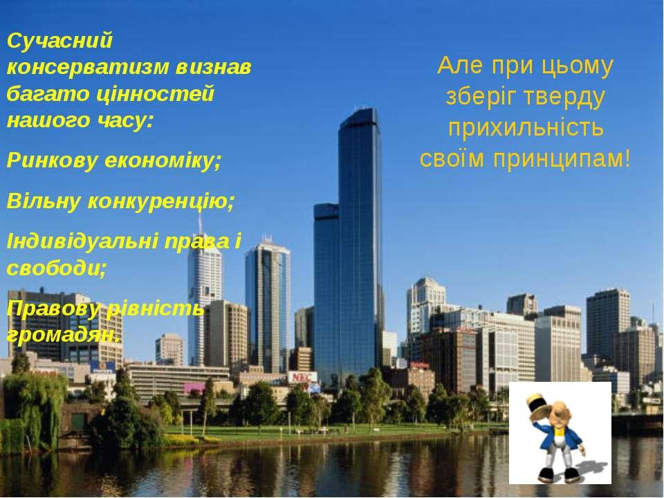 Сучасний консерватизм визнав багато цінностей нашого часу: Ринкову економіку;...