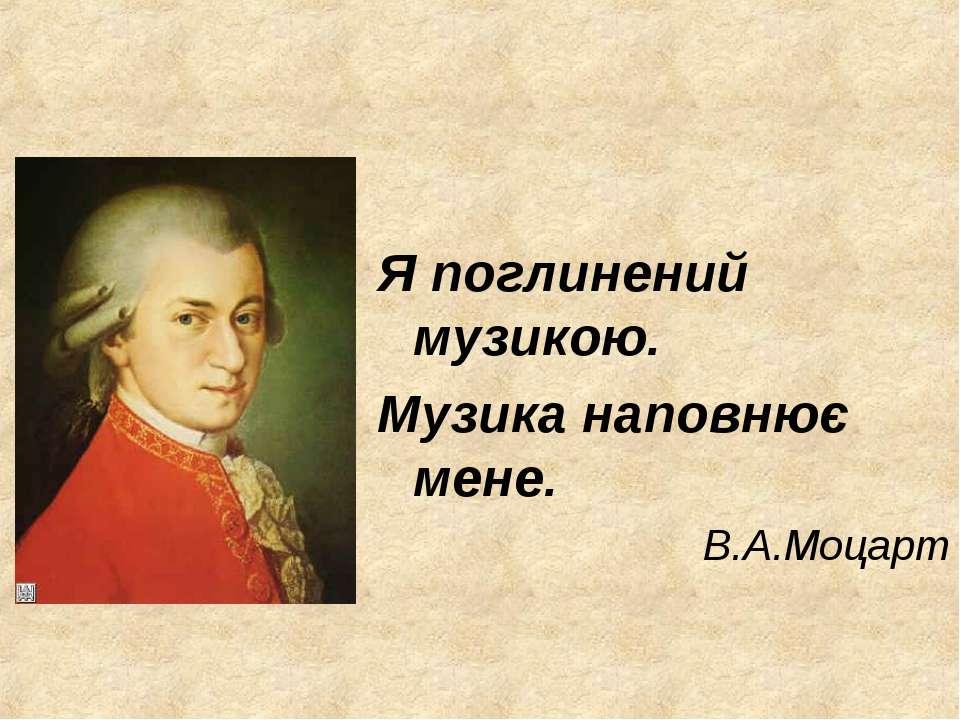 Я поглинений музикою. Музика наповнює мене. В.А.Моцарт
