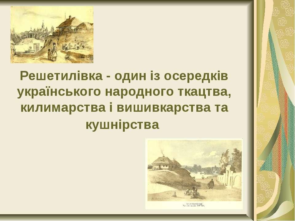 Решетилівка - один із осередків українського народного ткацтва, килимарства і...