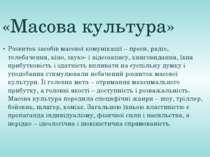 «Масова культура» Розвиток засобів масової комунікації – преси, радіо, телеба...