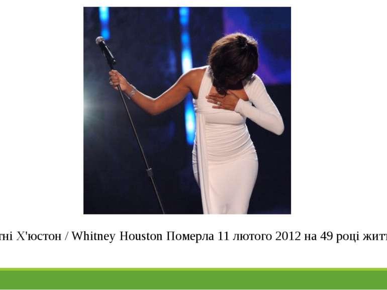 Уїтні Х'юстон / Whitney Houston Померла 11 лютого 2012 на 49 році життя.
