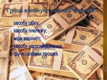 Гроші виконують кілька функцій: засобу обігу; засобу платежу; міри вартості; ...
