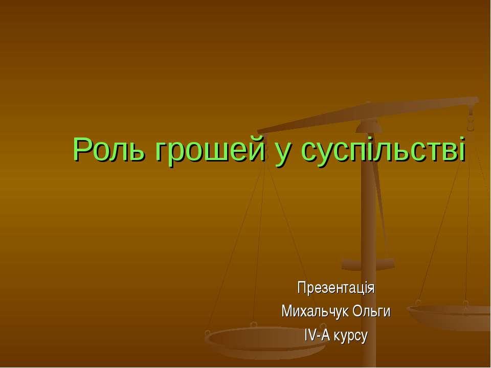 Роль грошей у суспільстві Презентація Михальчук Ольги IV-A курсу