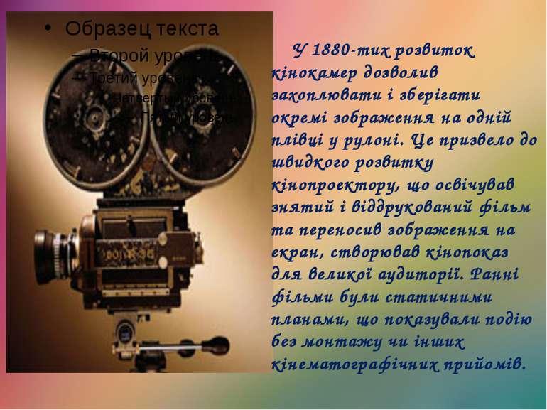 У 1880-тих розвиток кінокамер дозволив захоплювати і зберігати окремі зображе...