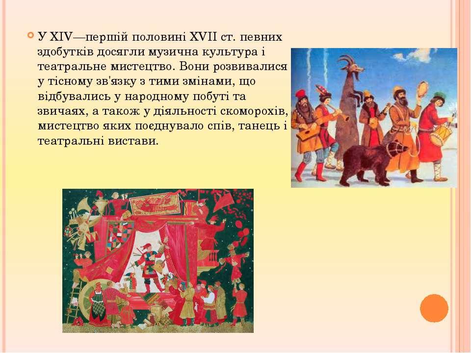У XIV—першій половині XVII ст. певних здобутків досягли музична культура і те...