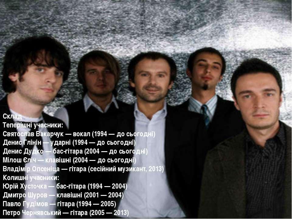 Склад Теперішні учасники: Святослав Вакарчук— вокал (1994— до сьогодні) Ден...
