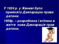 У 1924 р. у Женеві було прийнято Декларацію права дитини. 1959р. – розроблена...