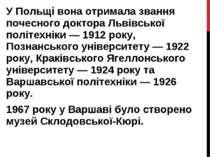 У Польщі вона отримала звання почесного доктора Львівської політехніки — 1912...
