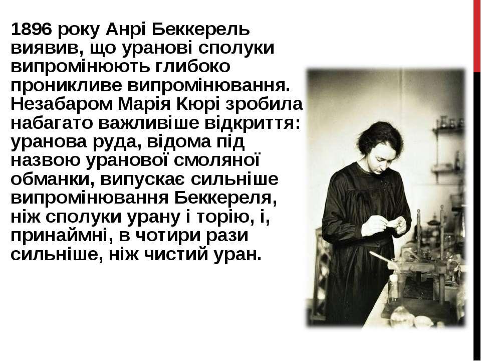 1896 року Анрі Беккерель виявив, що уранові сполуки випромінюють глибоко прон...