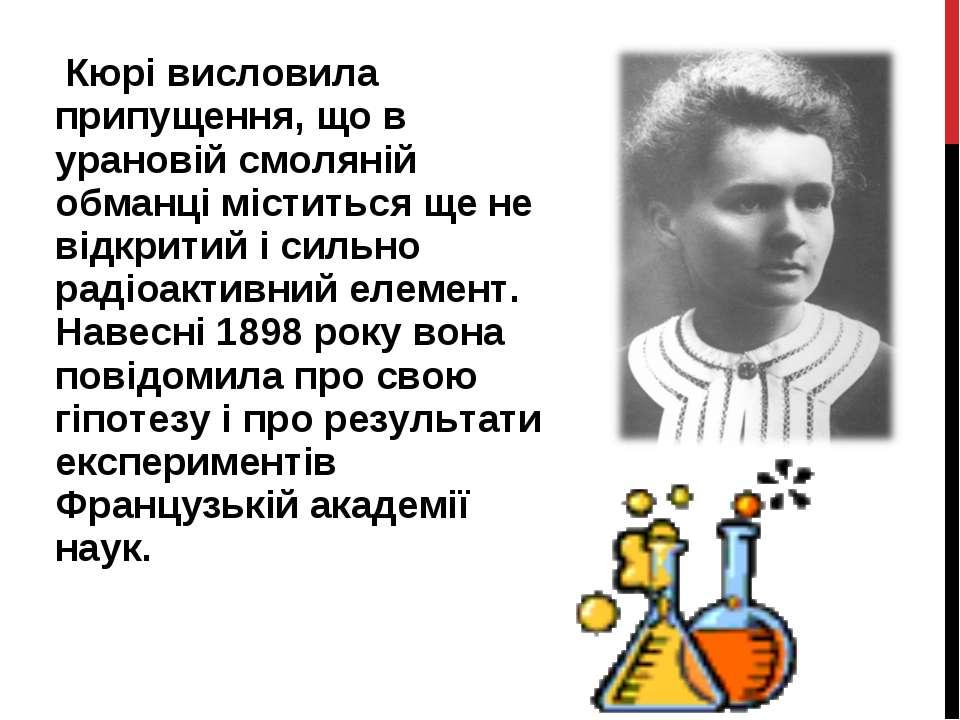 Кюрі висловила припущення, що в урановій смоляній обманці міститься ще не від...