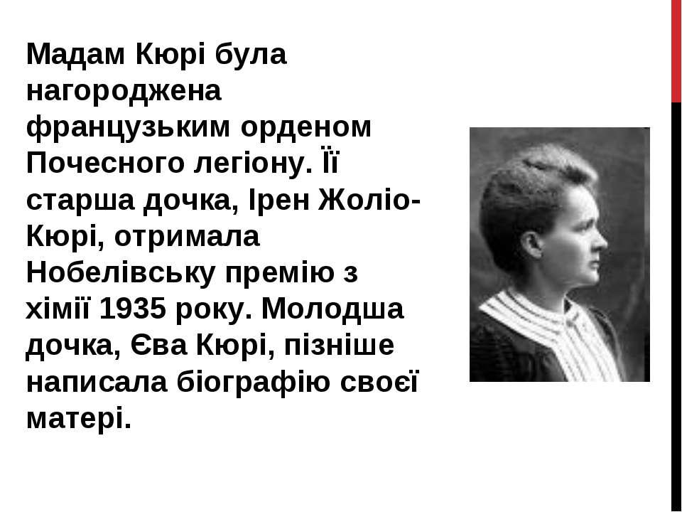 Мадам Кюрі була нагороджена французьким орденом Почесного легіону. Її старша ...