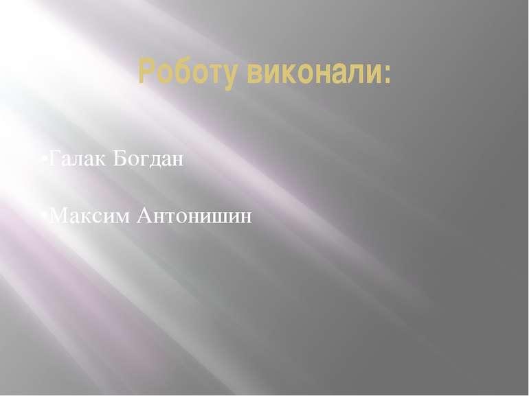 Роботу виконали: •Галак Богдан •Максим Антонишин