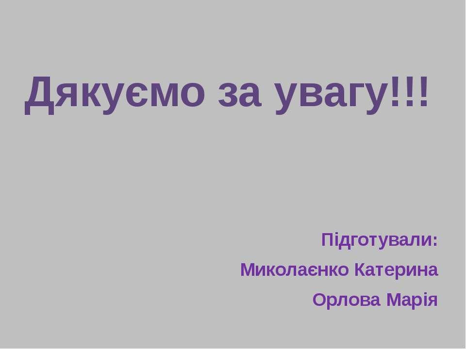 Дякуємо за увагу!!! Підготували: Миколаєнко Катерина Орлова Марія