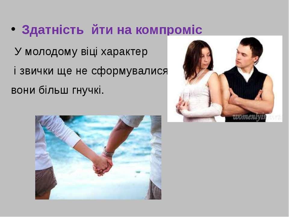 Здатність йти на компроміс У молодому віці характер і звички ще не сформували...