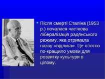 Після смерті Сталіна (1953 р.) почалася часткова лібералізація радянського ре...