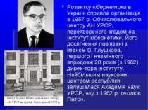 Розвитку кібернетики в Україні сприяла організація в 1957 р. Обчислювального ...
