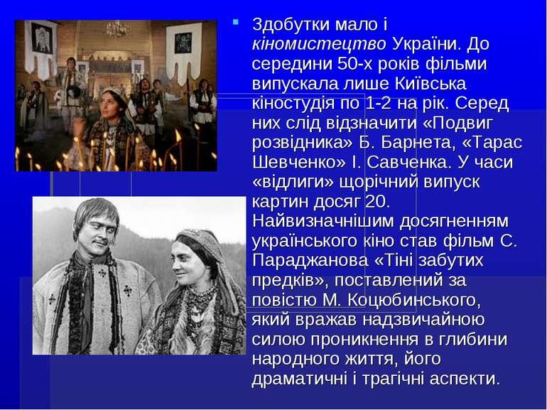 Здобутки мало і кіномистецтво України. До середини 50-х років фільми випускал...