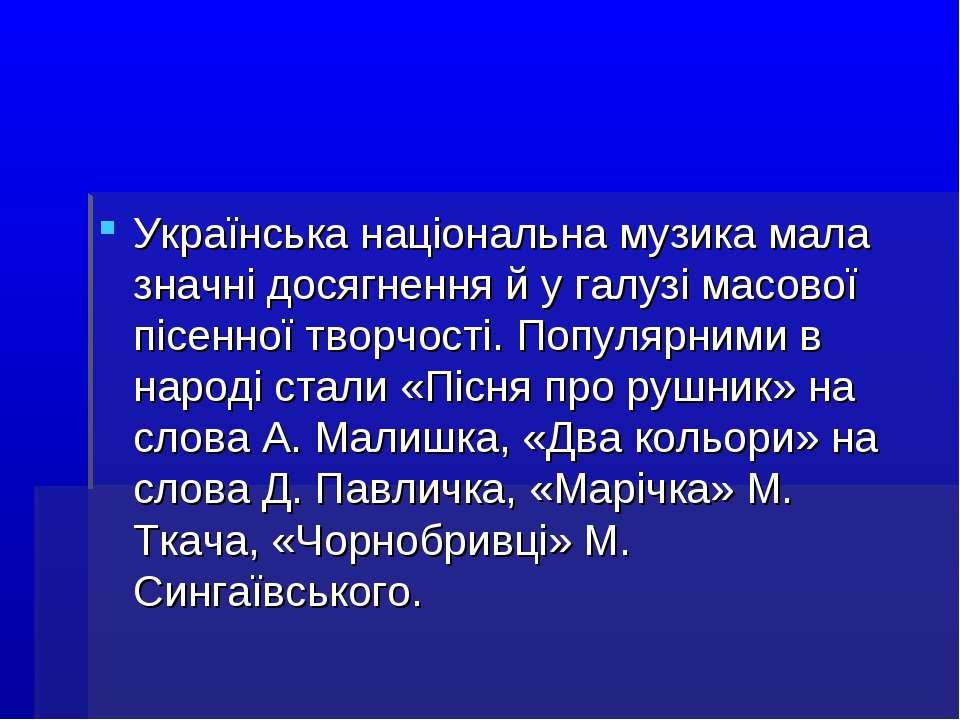 Українська національна музика мала значні досягнення й у галузі масової пісен...