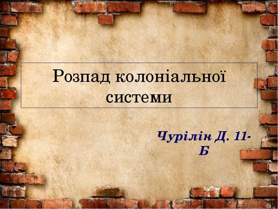 Розпад колоніальної системи Чурілін Д. 11-Б