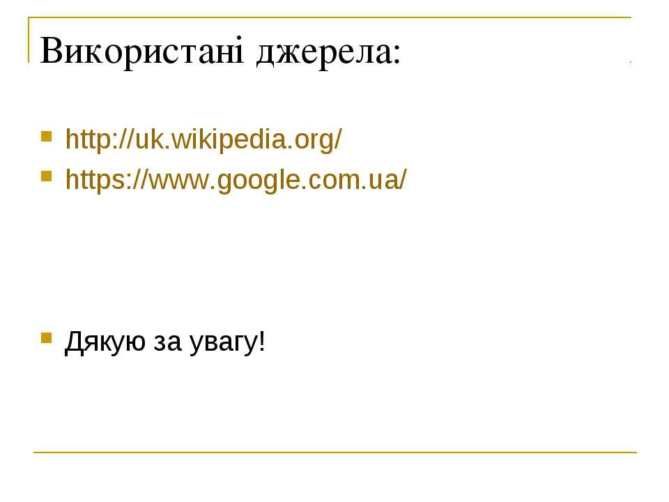 Використані джерела: http://uk.wikipedia.org/ https://www.google.com.ua/ Дяку...