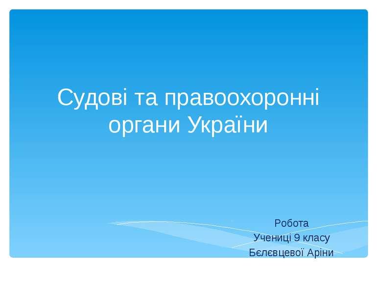 Судові та правоохоронні органи України Робота Учениці 9 класу Бєлєвцевої Аріни
