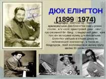 ДЮК ЕЛІНГТОН (1899 1974) Бендлідер , композитор , піаніст і аранжувальник Дюк...