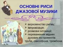 ОСНОВНІ РИСИ ДЖАЗОВОЇ МУЗИКИ верховенство ритму; імпровізація; розмовні інтон...