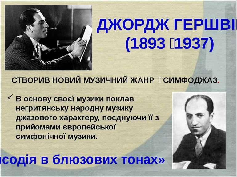 ДЖОРДЖ ГЕРШВІН (1893 1937) «Рапсодія в блюзових тонах» В основу своєї музики ...