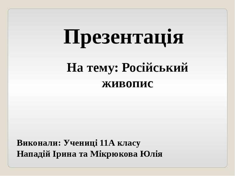 На тему: Російський живопис Презентація Виконали: Учениці 11А класу Нападій І...