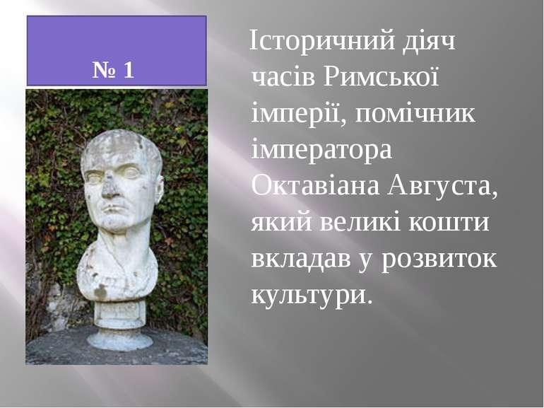 № 1 Історичний діяч часів Римської імперії, помічник імператора Октавіана Авг...