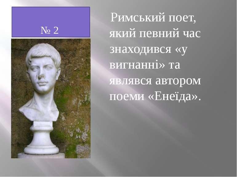 № 2 Римський поет, який певний час знаходився «у вигнанні» та являвся автором...